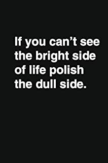 If you can't see the bright side of life polish the dull side.: Positive Quote Notebook, Journal and Diary Wide Ruled Coll...