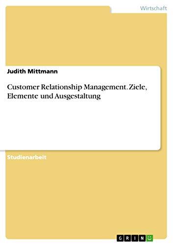 Customer Relationship Management. Ziele, Elemente und Ausgestaltung