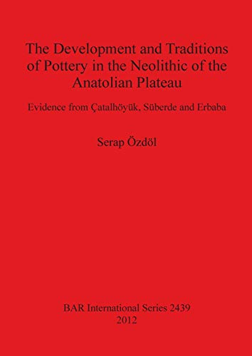 The Development and Traditions of Pottery in the Neolithic of the Anatolian Plateau: Evidence from Catalhoyuk, Suberde and Erbaba: Evidence from Çatalhöyük, Süberde and Erbaba: 2439