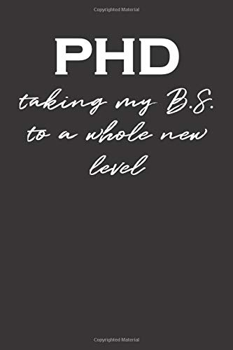 PHD Taking my B.S. To A Whole New Level: Gift For PhD Graduation-Gifts For PhD Graduates Women and Men-Funny Blank Lined Journal Notebook 6x9 inches 100 Pages