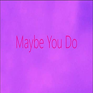Maybe You Do