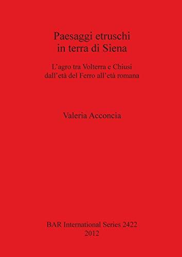 Paesaggi etruschi in terra di Siena: Siena L'agro tra Volterra e Chiusi dell'eta del Ferro all'eta romana (BAR International Series) (Italian and English Edition)