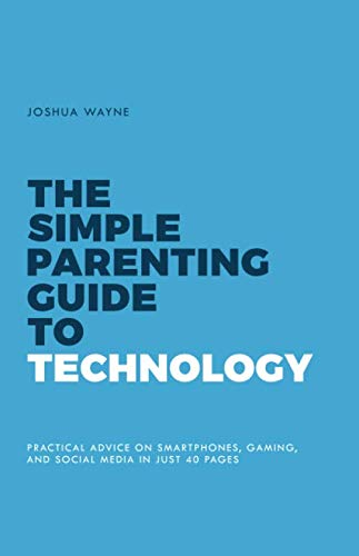 The Simple Parenting Guide to Technology: Practical Advice...