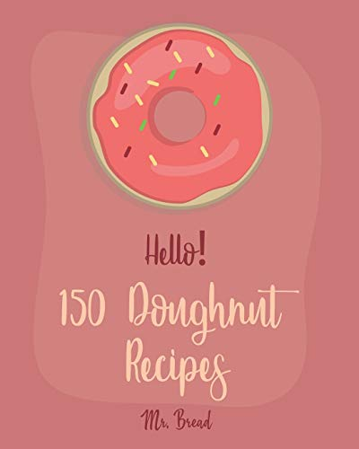 Hello! 150 Doughnut Recipes: Best Doughnut Cookbook Ever For Beginners [Churro Cookbook, Baked Donut...