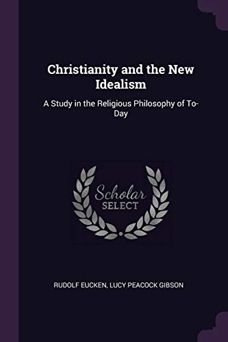 CHRISTIANITY & THE NEW IDEALIS: A Study in the Religious Philosophy of To-Day