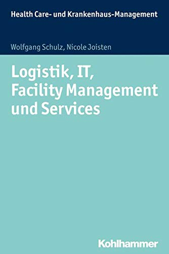 Logistik, IT, Facility Management und Services: Grundlagen und Anwendungsfelder (Health Care - und Krankenhausmanagement)