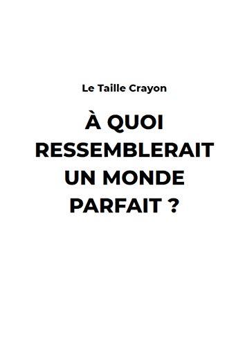 A Quoi ressemblerait un monde Parfait ? (French Edition)