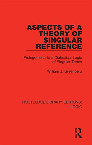 Aspects of a Theory of Singular Reference: Prolegomena to a Dialectical Logic of Singular Terms (Routledge Library Editions: Logic Book 10)