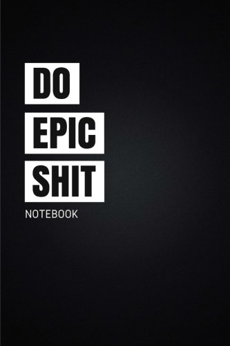 Notebook: Do Epic Shit: Motivational, Unique Notebook, Journal, Diary (110 Pages, Blank, 6 x 9) (Motivational Notebooks)