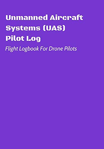 Unmanned Aircraft Systems (UAS) Pilot Log: Flight Logbook For Drone Pilots: Perfect For UAS & UAV Pilots Or Drone Operators (Part 107 Licensed): 5