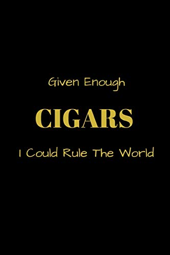 Given Enough CIGARS I Could Rule The World: Funny blank lined notebook, with date line, for any and all cigar aficionados and fans