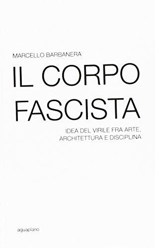 Il corpo fascista. Idea del virile fra arte, architettura e disciplina