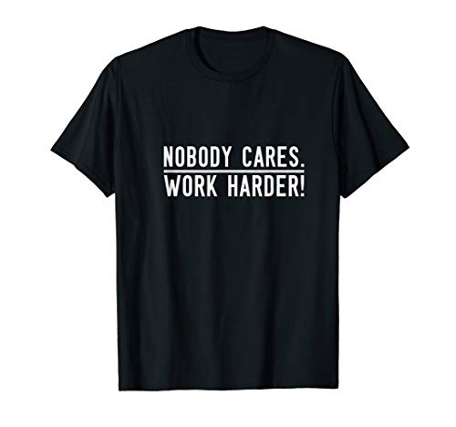 Nobody Cares. Work Harder T-Shirt