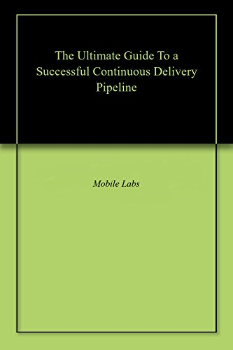 The Ultimate Guide To a Successful Continuous Delivery Pipeline (English Edition)