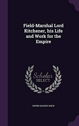 Field-Marshal Lord Kitchener, His Life and Work for the Empire
