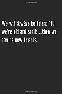 We will always be friend 'til we're old and senile...then we can be new friends: Funny friendship quote notebook,friendshi...