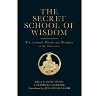 The Secret School of Wisdom: The Authentic Rituals and Doctrines of the Illuminati
