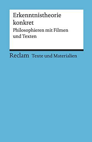 Erkenntnistheorie konkret. Philosophieren mit Filmen und Texten: Für die Sekundarstufe II. Texte und Materialien für den Unterricht (Reclams Universal-Bibliothek)
