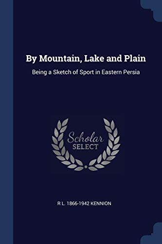 By Mountain, Lake and Plain: Being a Sketch of Sport in Eastern Persia