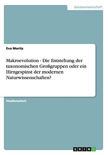 Makroevolution - Die Entstehung der taxonomischen Großgruppen oder ein Hirngespinst der modernen Naturwissenschaften?