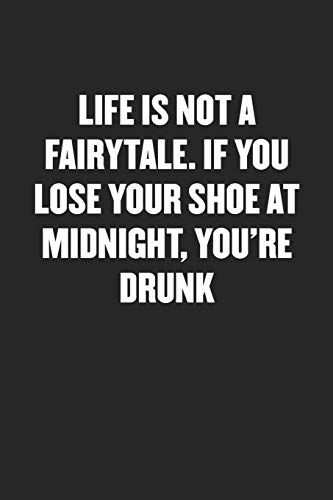 LIFE IS NOT A FAIRYTALE. IF YOU LOSE YOUR SHOE AT MIDNIGHT, YOU'RE DRUNK: Sarcastic Black Blank Lined Coworker Journal - Funny Gift Friend Notebook