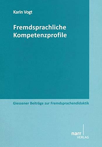 Fremdsprachliche Kompetenzprofile: Entwicklung und Abgleichung von GeR-Deskriptoren für Fremdsprachenlernen mit einer beruflichen Anwendungsorientierung. (Giessener Beiträge zur Fremdsprachendidaktik)