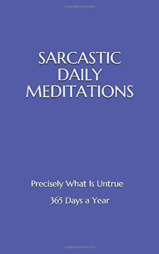 SARCASTIC DAILY MEDITATIONS: Precisely What Is Untrue - 365 Days A Year