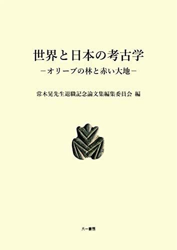 世界と日本の考古学 オリーブの林と赤い大地 (常木晃先生退職記念論文集)