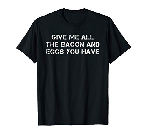 Give Me All The Bacon And Eggs You Have Breakfast T Shirt