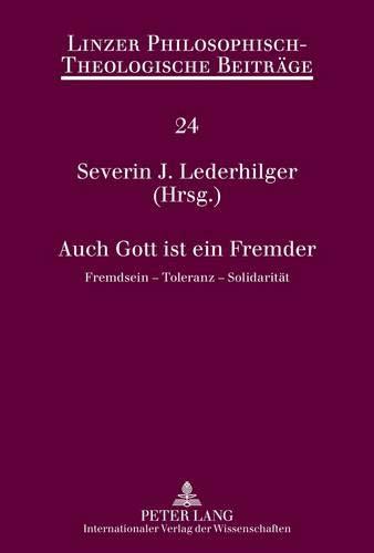 Auch Gott ist ein Fremder: Fremdsein – Toleranz – Solidarität (Linzer Philosophisch-Theologische Beiträge, Band 24)