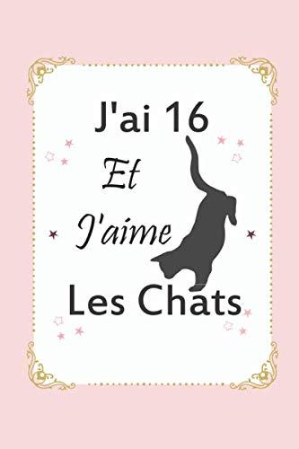 J'ai 16 Et J'aime Les Chats: Cadeau fille 16 ans qui aime les chats Anniversaire / Ce Journal Intime c'est un cadeau à tout moment / fournitures scolaires / Bloc Notes / Carnet ou Agenda PDF Books