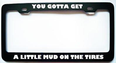 You Gotta GET A Little MUD ON Tires License Plate Frame Perfect for Men Women Car garadge Decor
