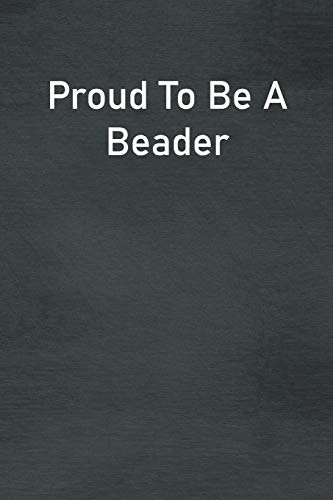 Proud To Be A Beader: Lined Notebook For Men, Women And Co Workers
