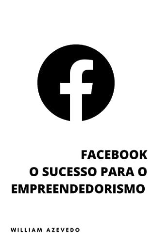 Facebook: O Sucesso Para o Empreendedorismo Social (Aprenda a Ganhar Muito Dinheiro Com o Facebook)