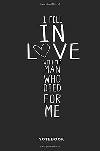 I Fell In Love With The Man Who Died For Me Notebook: Liniertes christliches Notizbuch oder Stille Zeit Journal - Bibel Journal oder Gebetbuch für Männer und Frauen