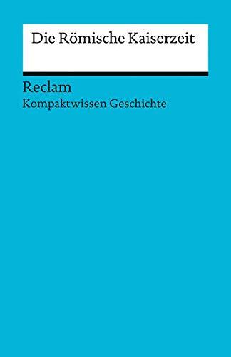 Kompaktwissen Geschichte. Die Römische Kaiserzeit (Reclams Universal-Bibliothek)
