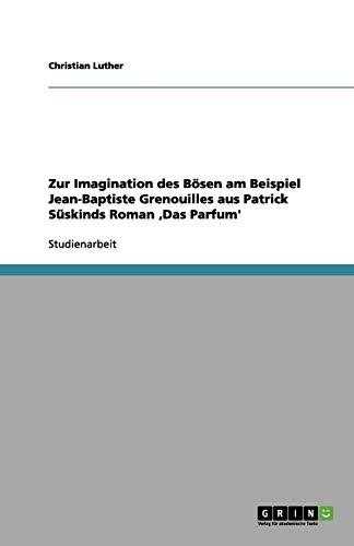 Zur Imagination des Bösen am Beispiel Jean-Baptiste Grenouilles aus Patrick Süskinds Roman 'Das Parfum'