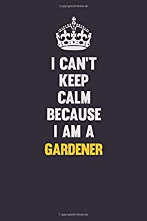 I Can't Keep Calm Because I Am A Gardener: Motivational and inspirational career blank lined gift notebook with matte finish