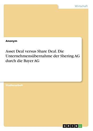 Asset Deal versus Share Deal. Die Unternehmensübernahme der Shering AG durch die Bayer AG