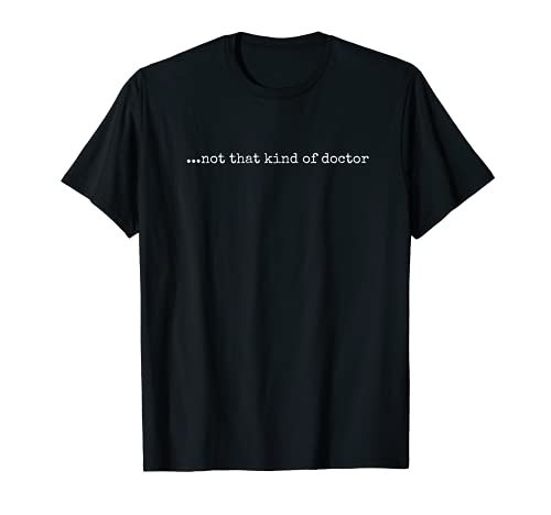 Funny PhD T-shirt - '...not that kind of doctor'