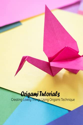 Origami Tutorials: Creating Lovely Things Using Origami Technique: Origami Guide Book