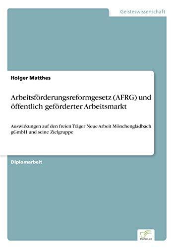 Arbeitsförderungsreformgesetz (AFRG) und öffentlich geförderter Arbeitsmarkt: Auswirkungen auf den freien Träger Neue Arbeit Mönchengladbach gGmbH und seine Zielgruppe