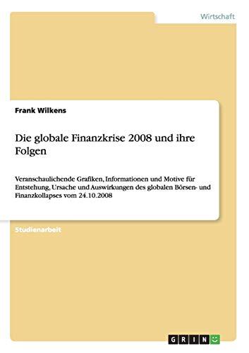 Die globale Finanzkrise 2008 und ihre Folgen: Veranschaulichende Grafiken, Informationen und Motive für Entstehung, Ursache und Auswirkungen des globalen Börsen- und Finanzkollapses vom 24.10.2008