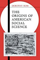 The Origins of American Social Science (Ideas in Context, Series Number 19)