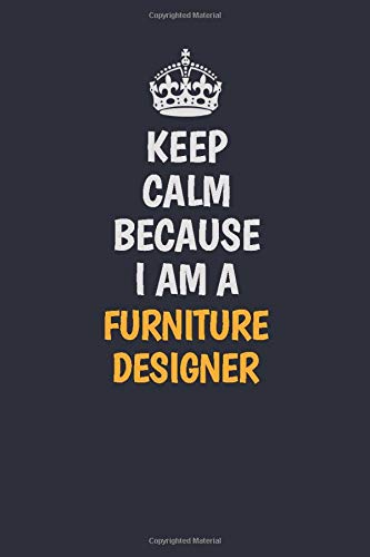 Keep Calm Because I Am A Furniture Designer: Inspirational life quote blank lined Notebook 6x9 matte finish
