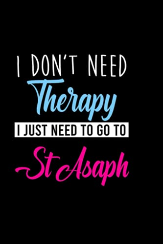 I don't need therapy i just need to go to St Asaph: Personalized Notebook: Lined Notebook,(6 x 9) / 120 lined pages / Journal, Diary, draw, Composition,Notebook.