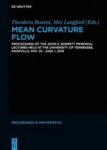 Mean Curvature Flow: Proceedings of the John H. Barrett Memorial Lectures Held at the University of Tennessee, Knoxville, May 29 - June 1, 2018 (De Gruyter Proceedings in Mathematics)