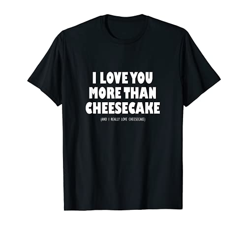 Te quiero más que tarta de queso y realmente me encanta la tarta de queso Camiseta