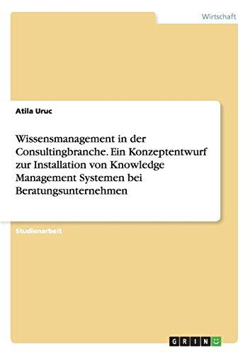 Wissensmanagement in der Consultingbranche. Ein Konzeptentwurf zur Installation von Knowledge Management Systemen bei Beratungsunternehmen