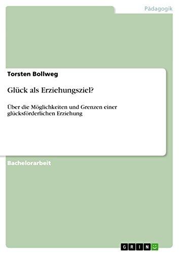 Glück als Erziehungsziel?: Über die Möglichkeiten und Grenzen einer glücksförderlichen Erziehung (German Edition)